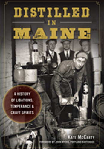 Distilled in Maine: (A History of Libations, Temperance & Craft Spirits)